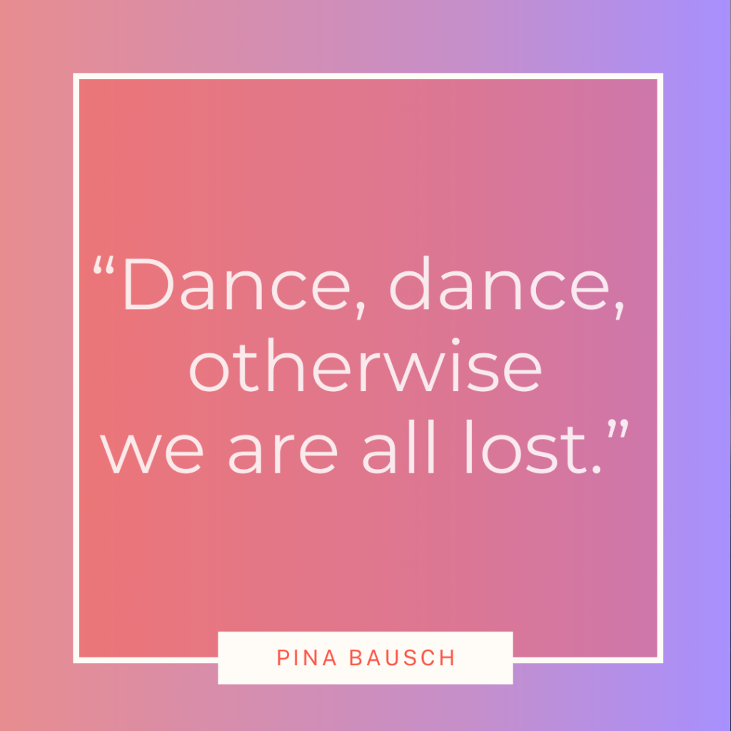 Pina Bausch dance quote 'Dance, dance, otherwise we are all lost'